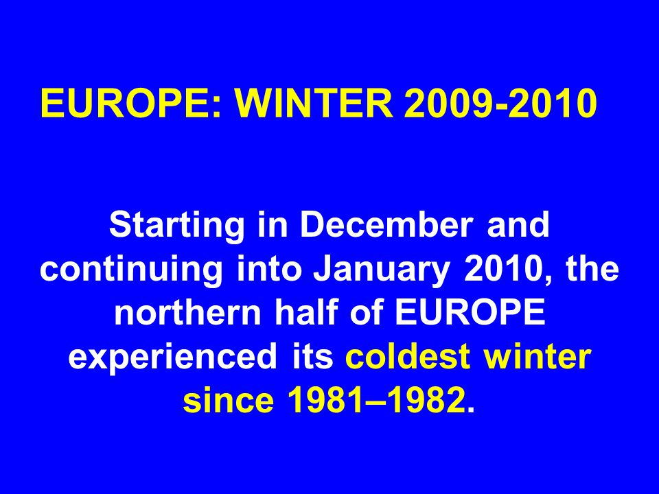 EUROPE: WINTER 2009-2010 Starting in December and continuing into January 2010, the northern half of EUROPE experienced its coldest winter since 1981–1982.