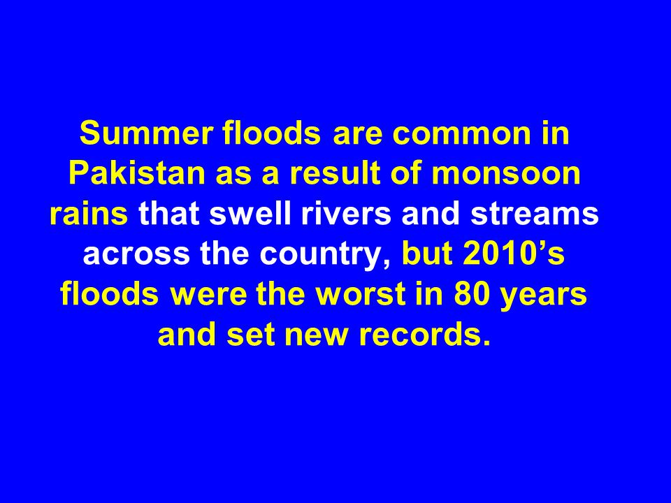 Summer floods are common in Pakistan as a result of monsoon rains that swell rivers and streams across the country, but 2010's floods were the worst in 80 years and set new records.