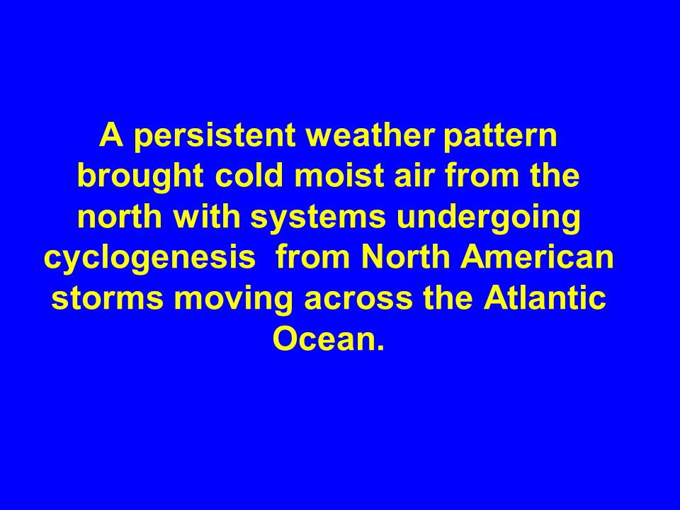 A persistent weather pattern brought cold moist air from the north with systems undergoing cyclogenesis from North American storms moving across the Atlantic Ocean.