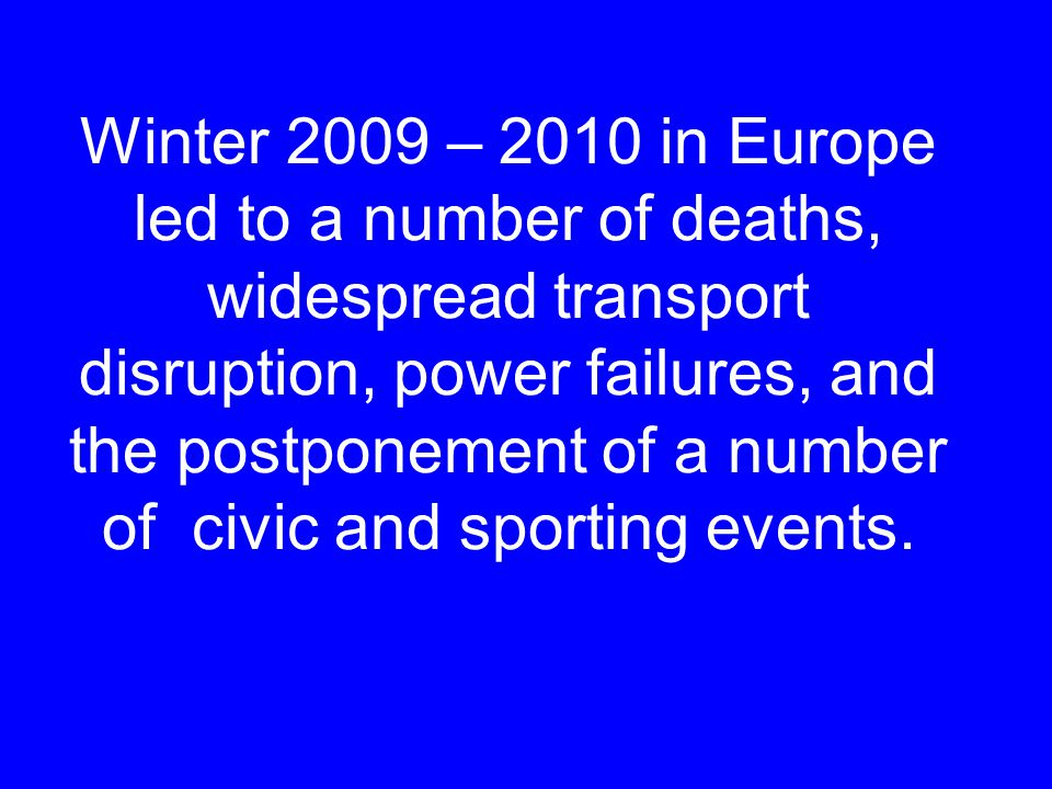 Winter 2009 – 2010 in Europe led to a number of deaths, widespread transport disruption, power failures, and the postponement of a number of civic and sporting events.