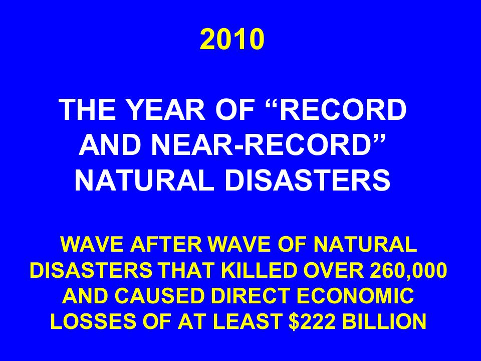 2010 THE YEAR OF RECORD AND NEAR-RECORD NATURAL DISASTERS WAVE AFTER WAVE OF NATURAL DISASTERS THAT KILLED OVER 260,000 AND CAUSED DIRECT ECONOMIC LOSSES OF AT LEAST $222 BILLION