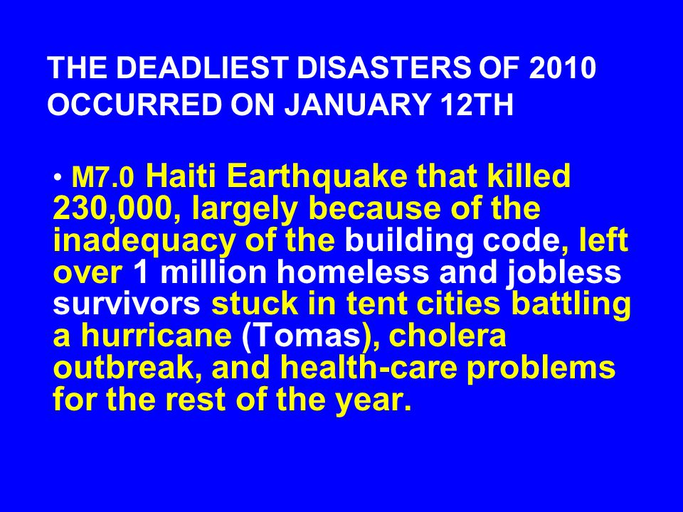 THE DEADLIEST DISASTERS OF 2010 OCCURRED ON JANUARY 12TH M7.0 Haiti Earthquake that killed 230,000, largely because of the inadequacy of the building code, left over 1 million homeless and jobless survivors stuck in tent cities battling a hurricane (Tomas), cholera outbreak, and health-care problems for the rest of the year.