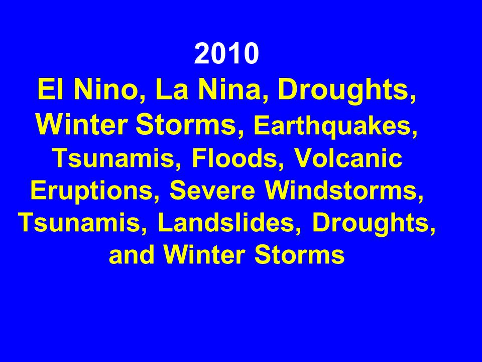 2010 El Nino, La Nina, Droughts, Winter Storms, Earthquakes, Tsunamis, Floods, Volcanic Eruptions, Severe Windstorms, Tsunamis, Landslides, Droughts, and Winter Storms