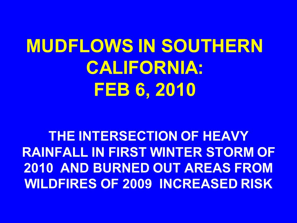 MUDFLOWS IN SOUTHERN CALIFORNIA: FEB 6, 2010 THE INTERSECTION OF HEAVY RAINFALL IN FIRST WINTER STORM OF 2010 AND BURNED OUT AREAS FROM WILDFIRES OF 2009 INCREASED RISK