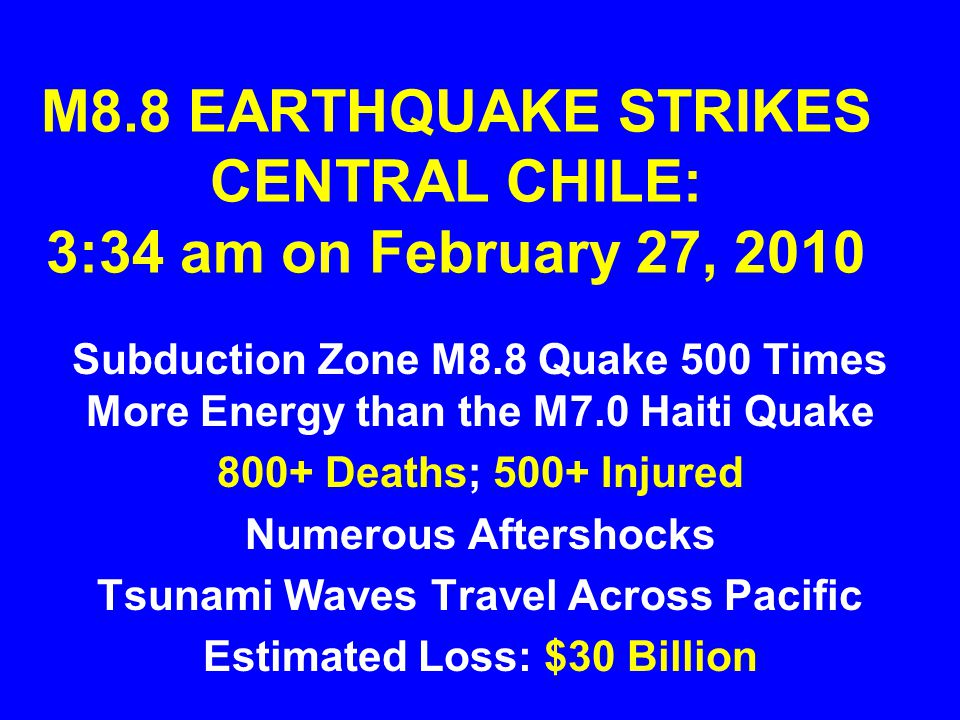 M8.8 EARTHQUAKE STRIKES CENTRAL CHILE: 3:34 am on February 27, 2010 Subduction Zone M8.8 Quake 500 Times More Energy than the M7.0 Haiti Quake 800+ Deaths; 500+ Injured Numerous Aftershocks Tsunami Waves Travel Across Pacific Estimated Loss: $30 Billion