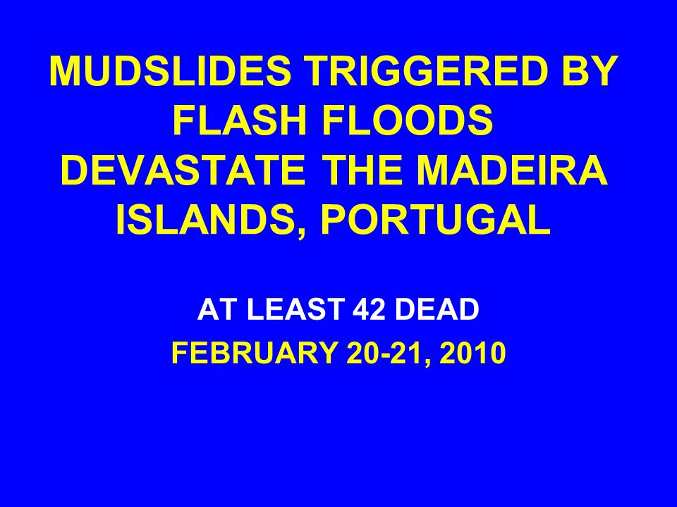 MUDSLIDES TRIGGERED BY FLASH FLOODS DEVASTATE THE MADEIRA ISLANDS, PORTUGAL AT LEAST 42 DEAD FEBRUARY 20-21, 2010