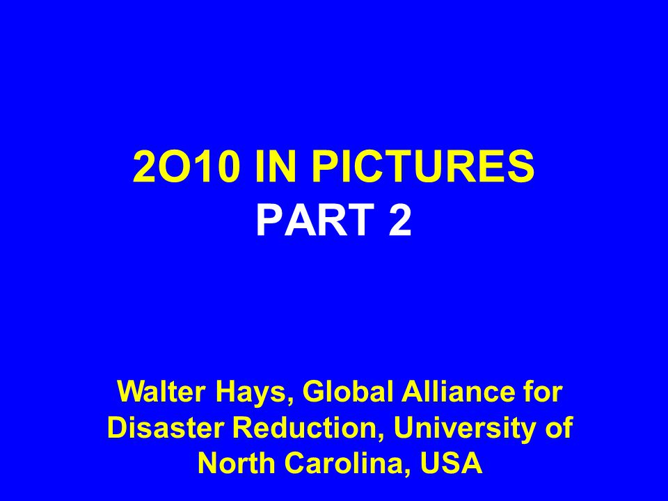 2O10 IN PICTURES PART 2 Walter Hays, Global Alliance for Disaster Reduction, University of North Carolina, USA