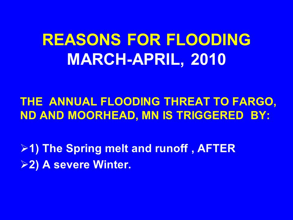 REASONS FOR FLOODING MARCH-APRIL, 2010 THE ANNUAL FLOODING THREAT TO FARGO, ND AND MOORHEAD, MN IS TRIGGERED BY:  1) The Spring melt and runoff, AFTER  2) A severe Winter.