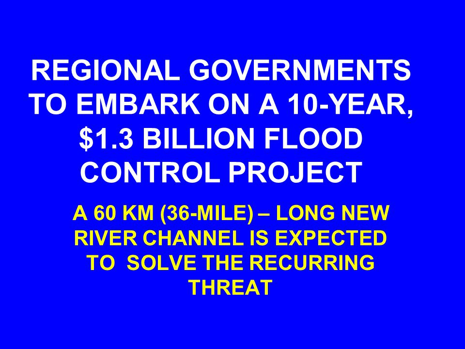 REGIONAL GOVERNMENTS TO EMBARK ON A 10-YEAR, $1.3 BILLION FLOOD CONTROL PROJECT A 60 KM (36-MILE) – LONG NEW RIVER CHANNEL IS EXPECTED TO SOLVE THE RECURRING THREAT