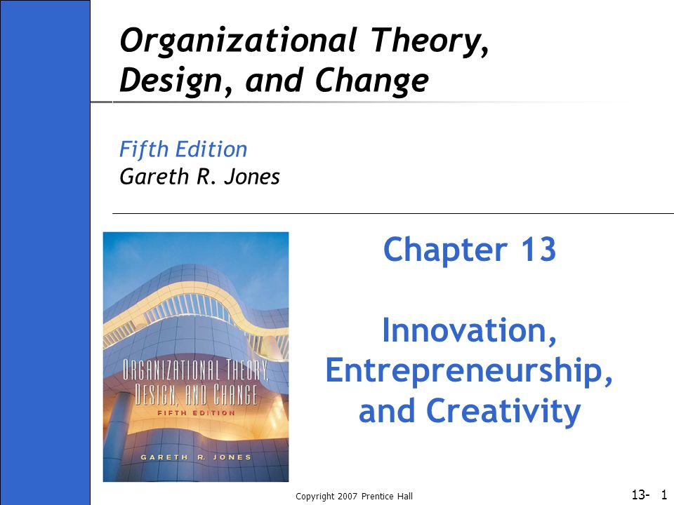 13- Copyright 2007 Prentice Hall 1 Organizational Theory, Design, and Change Fifth Edition Gareth R. Jones Chapter 13 Innovation, Entrepreneurship, an