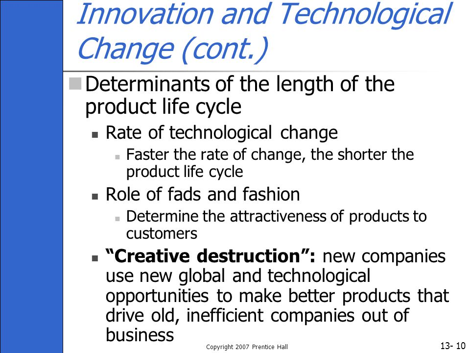 13- Copyright 2007 Prentice Hall 10 Innovation and Technological Change (cont.) Determinants of the length of the product life cycle Rate of technolog