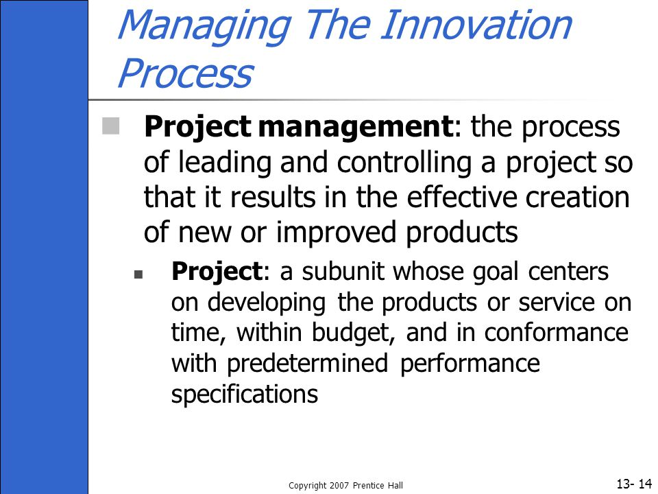13- Copyright 2007 Prentice Hall 14 Managing The Innovation Process Project management: the process of leading and controlling a project so that it re