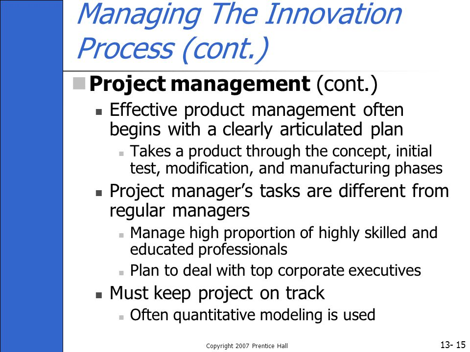 13- Copyright 2007 Prentice Hall 15 Managing The Innovation Process (cont.) Project management (cont.) Effective product management often begins with