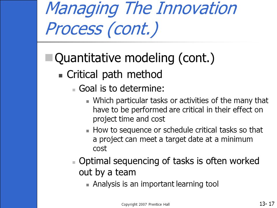 13- Copyright 2007 Prentice Hall 17 Managing The Innovation Process (cont.) Quantitative modeling (cont.) Critical path method Goal is to determine: W