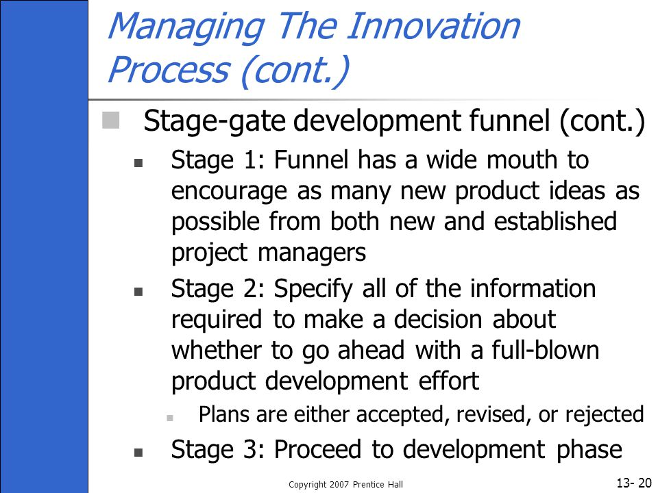 13- Copyright 2007 Prentice Hall 20 Managing The Innovation Process (cont.) Stage-gate development funnel (cont.) Stage 1: Funnel has a wide mouth to