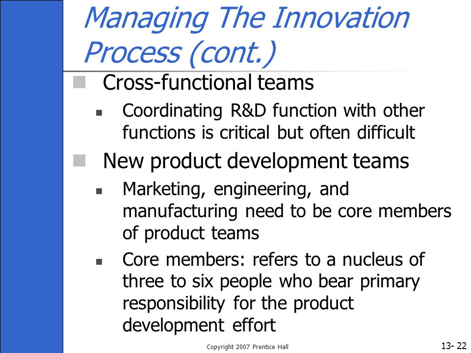 13- Copyright 2007 Prentice Hall 22 Managing The Innovation Process (cont.) Cross-functional teams Coordinating R&D function with other functions is c