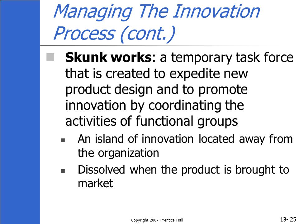 13- Copyright 2007 Prentice Hall 25 Managing The Innovation Process (cont.) Skunk works: a temporary task force that is created to expedite new produc
