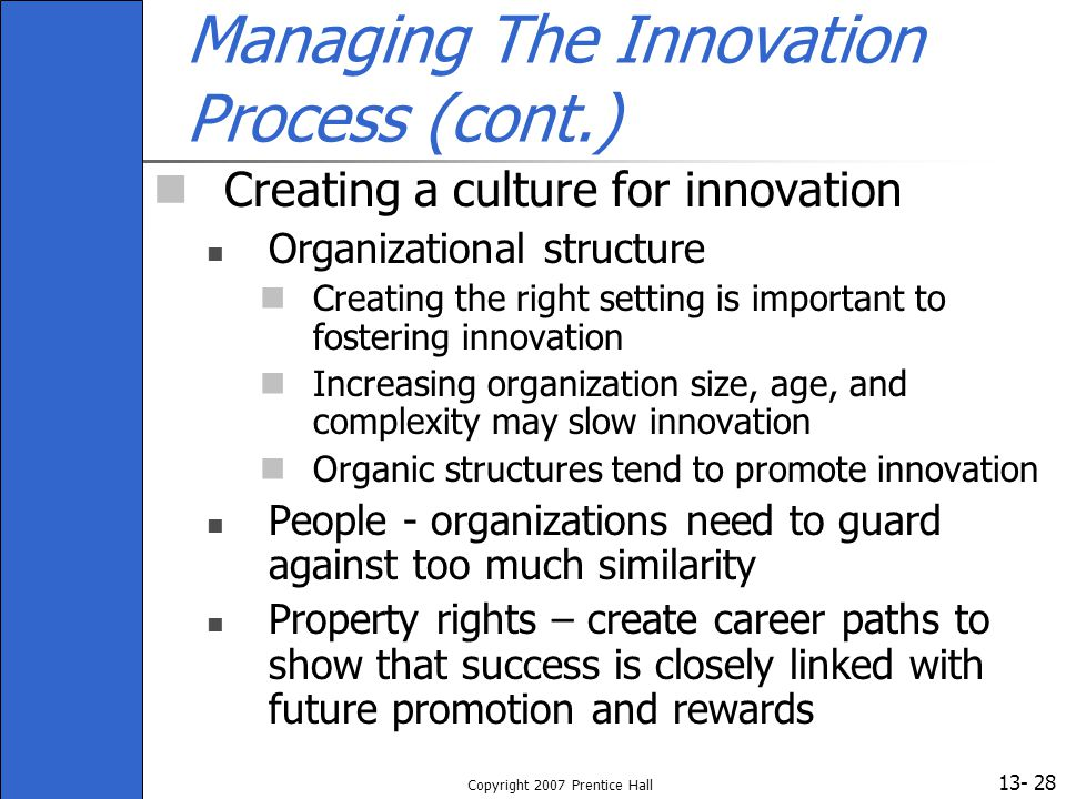 13- Copyright 2007 Prentice Hall 28 Managing The Innovation Process (cont.) Creating a culture for innovation Organizational structure Creating the ri