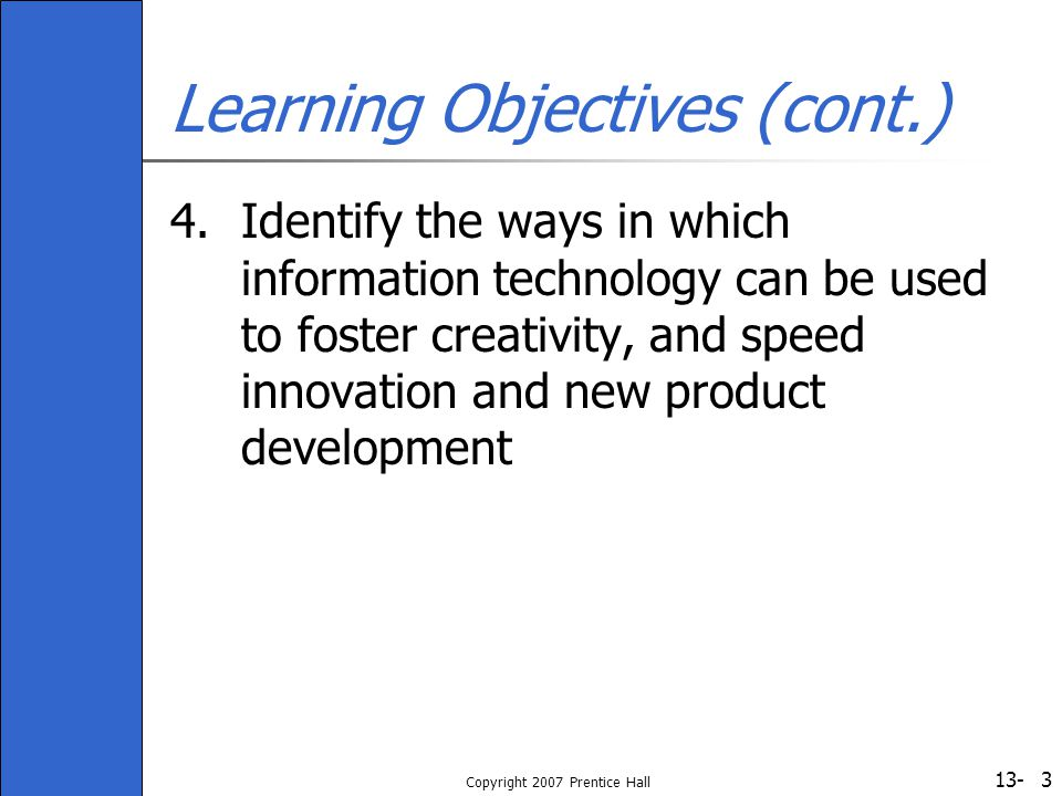 13- Copyright 2007 Prentice Hall 3 Learning Objectives (cont.) 4.Identify the ways in which information technology can be used to foster creativity, a