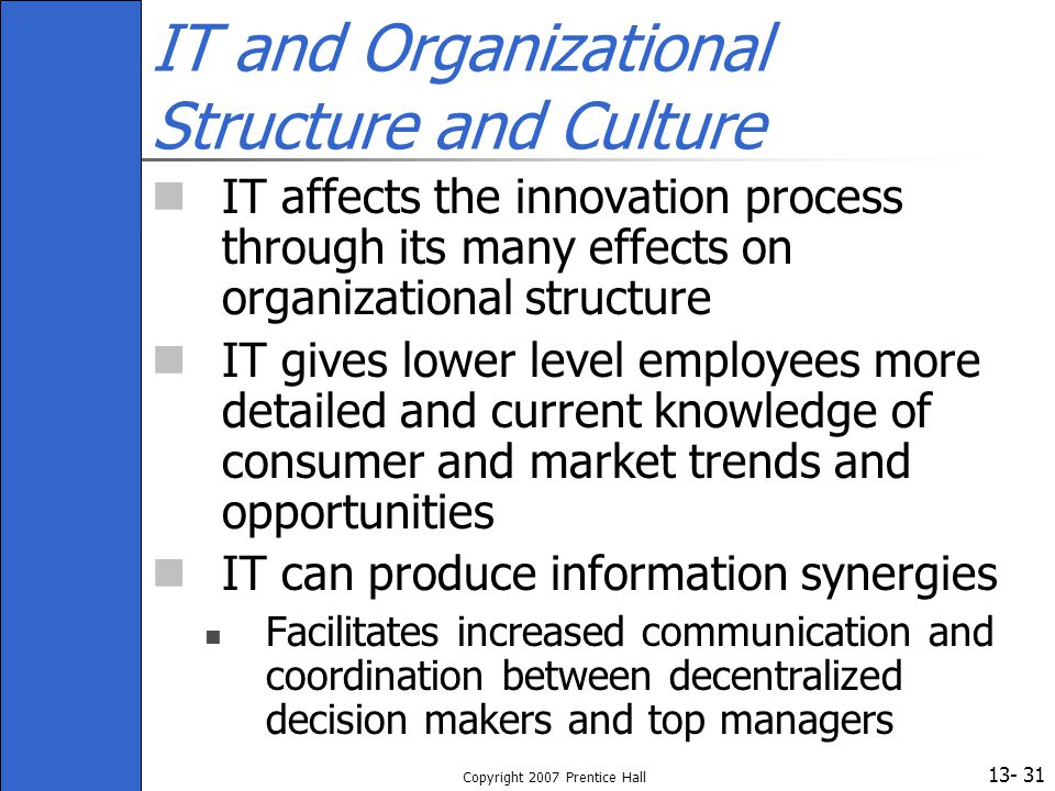 13- Copyright 2007 Prentice Hall 31 IT and Organizational Structure and Culture IT affects the innovation process through its many effects on organiza