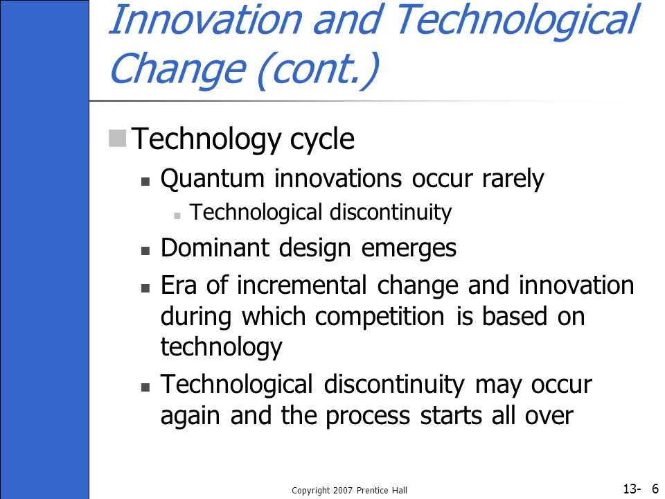 13- Copyright 2007 Prentice Hall 6 Innovation and Technological Change (cont.) Technology cycle Quantum innovations occur rarely Technological discont