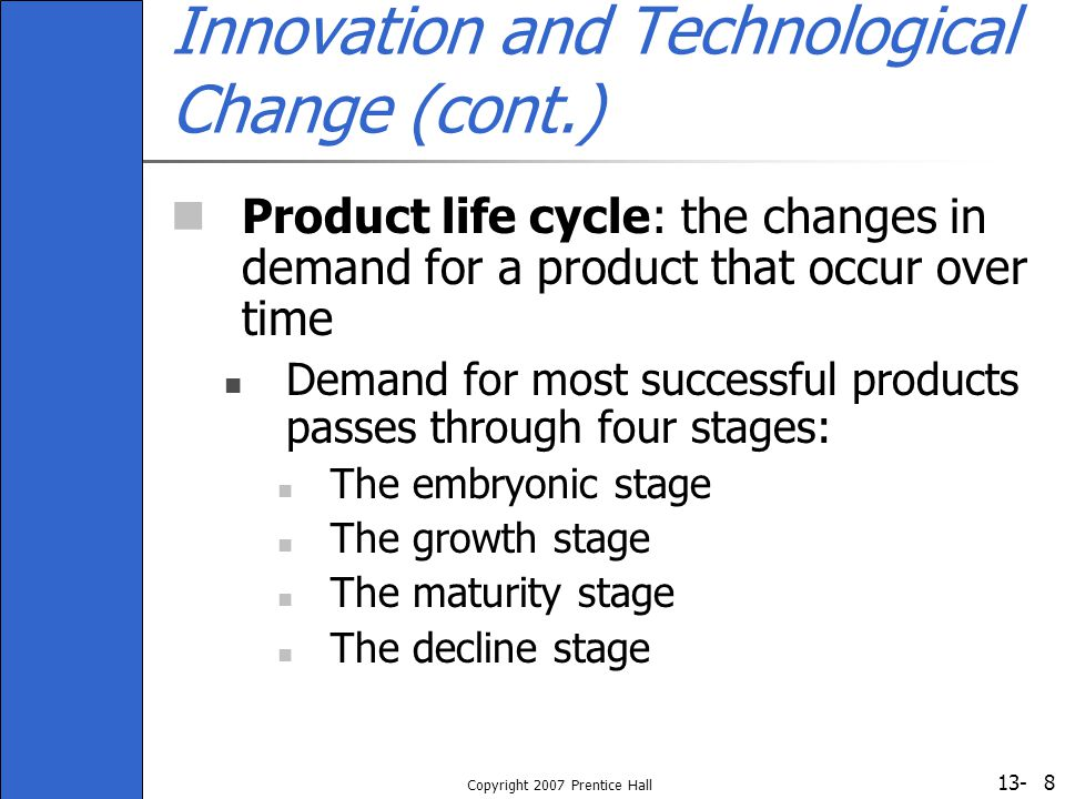 13- Copyright 2007 Prentice Hall 8 Innovation and Technological Change (cont.) Product life cycle: the changes in demand for a product that occur over