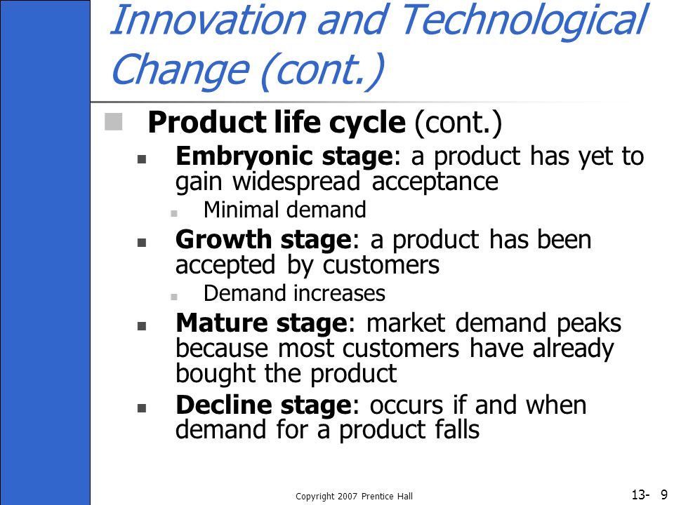 13- Copyright 2007 Prentice Hall 9 Innovation and Technological Change (cont.) Product life cycle (cont.) Embryonic stage: a product has yet to gain w