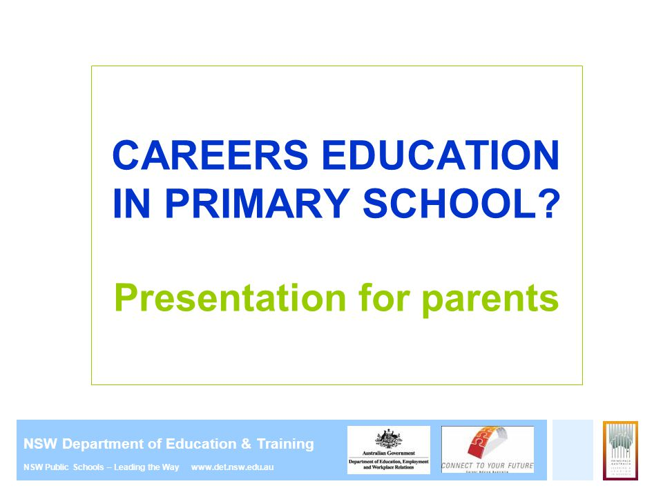NSW Department of Education & Training NSW Public Schools – Leading the Way www.det.nsw.edu.au CAREERS EDUCATION IN PRIMARY SCHOOL? Presentation for p