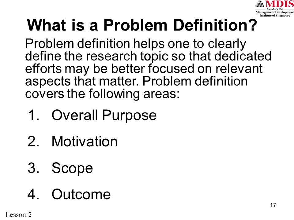 17 What is a Problem Definition? 1.Overall Purpose 2.Motivation 3.Scope 4.Outcome Problem definition helps one to clearly define the research topic so