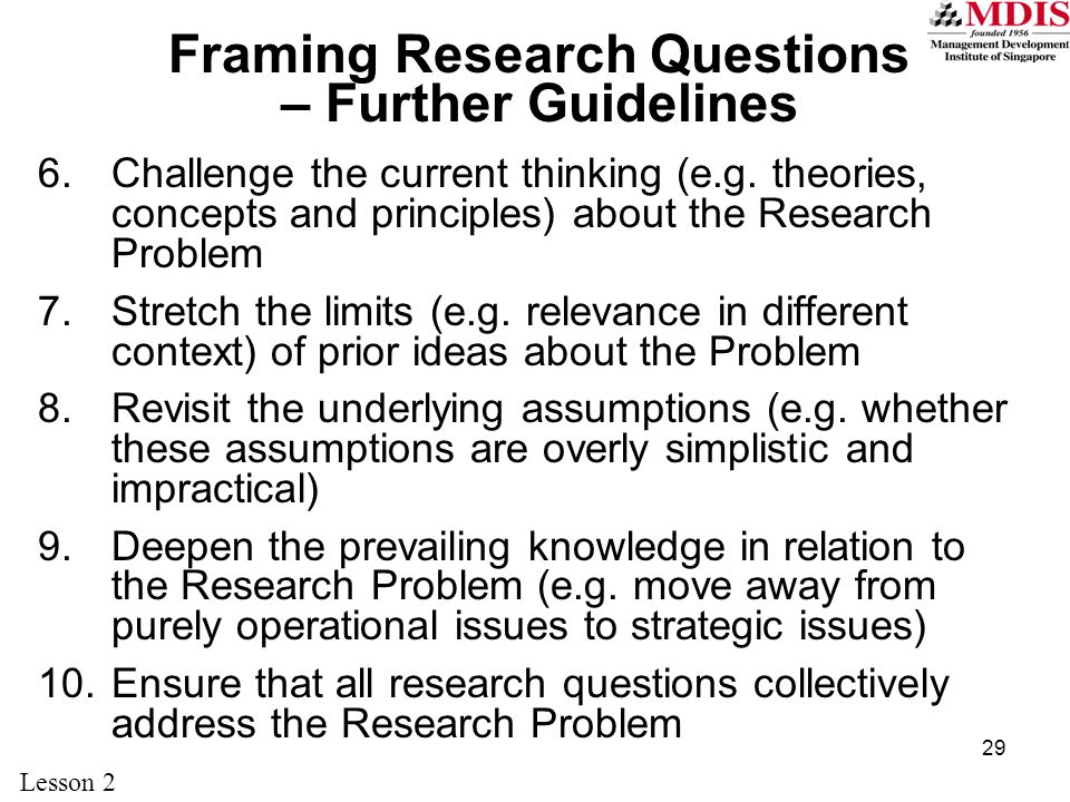 29 Framing Research Questions – Further Guidelines 6.Challenge the current thinking (e.g.