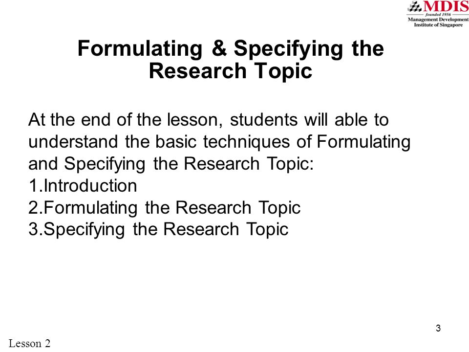 3 Formulating & Specifying the Research Topic At the end of the lesson, students will able to understand the basic techniques of Formulating and Specifying the Research Topic: 1.Introduction 2.Formulating the Research Topic 3.Specifying the Research Topic Lesson 2