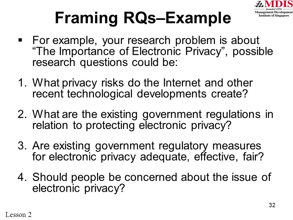 32 Framing RQs–Example  For example, your research problem is about The Importance of Electronic Privacy , possible research questions could be: 1.What privacy risks do the Internet and other recent technological developments create.