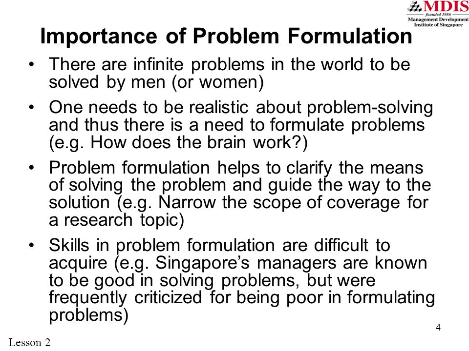 4 Importance of Problem Formulation There are infinite problems in the world to be solved by men (or women) One needs to be realistic about problem-solving and thus there is a need to formulate problems (e.g.