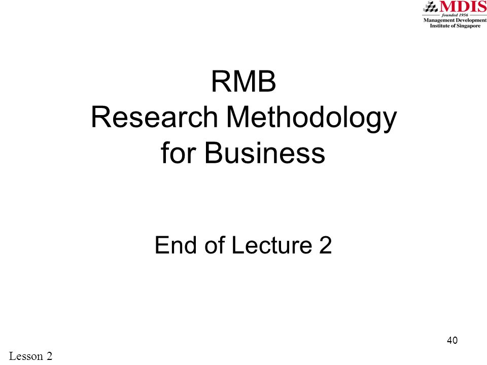 40 End of Lecture 2 Lesson 2 RMB Research Methodology for Business