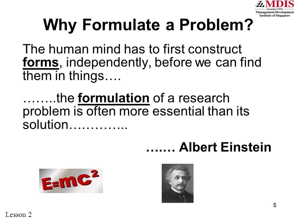 5 Why Formulate a Problem? The human mind has to first construct forms, independently, before we can find them in things…. ……..the formulation of a re