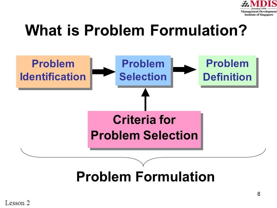6 What is Problem Formulation? Problem Identification Problem Definition Criteria for Problem Selection Problem Selection Problem Formulation Lesson 2