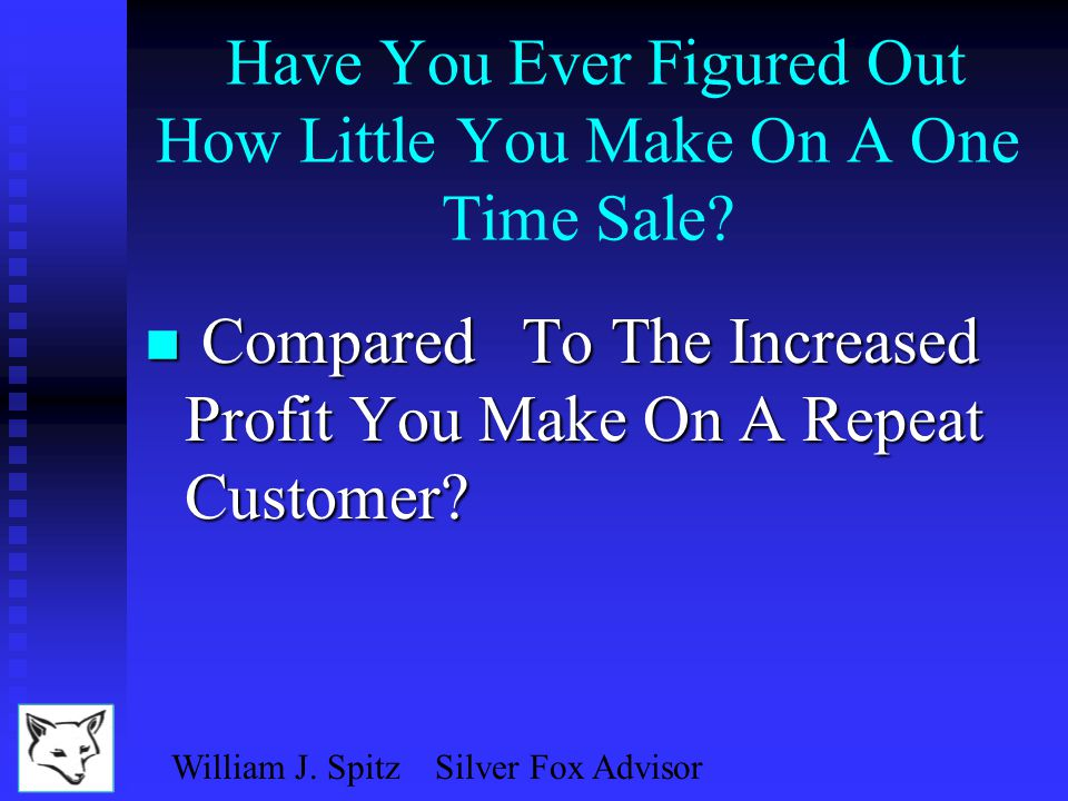 William J. Spitz Silver Fox Advisor Have You Ever Calculated What Customer Turnover Costs You