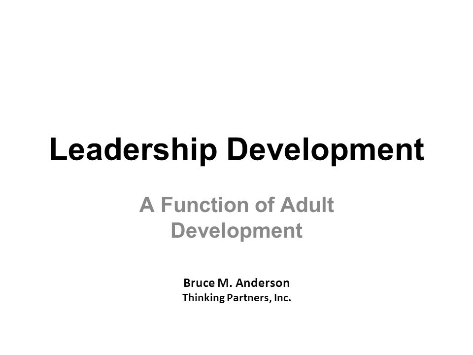 Leadership Development A Function of Adult Development Bruce M. Anderson Thinking Partners, Inc.