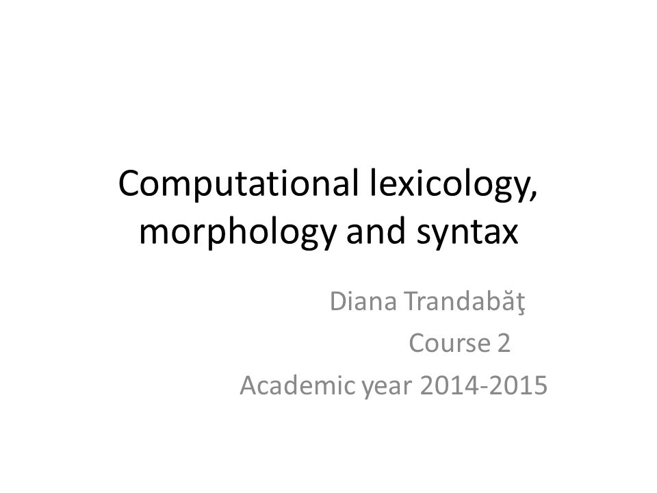 Computational lexicology, morphology and syntax Diana Trandab ă ţ Course 2 Academic year 2014-2015