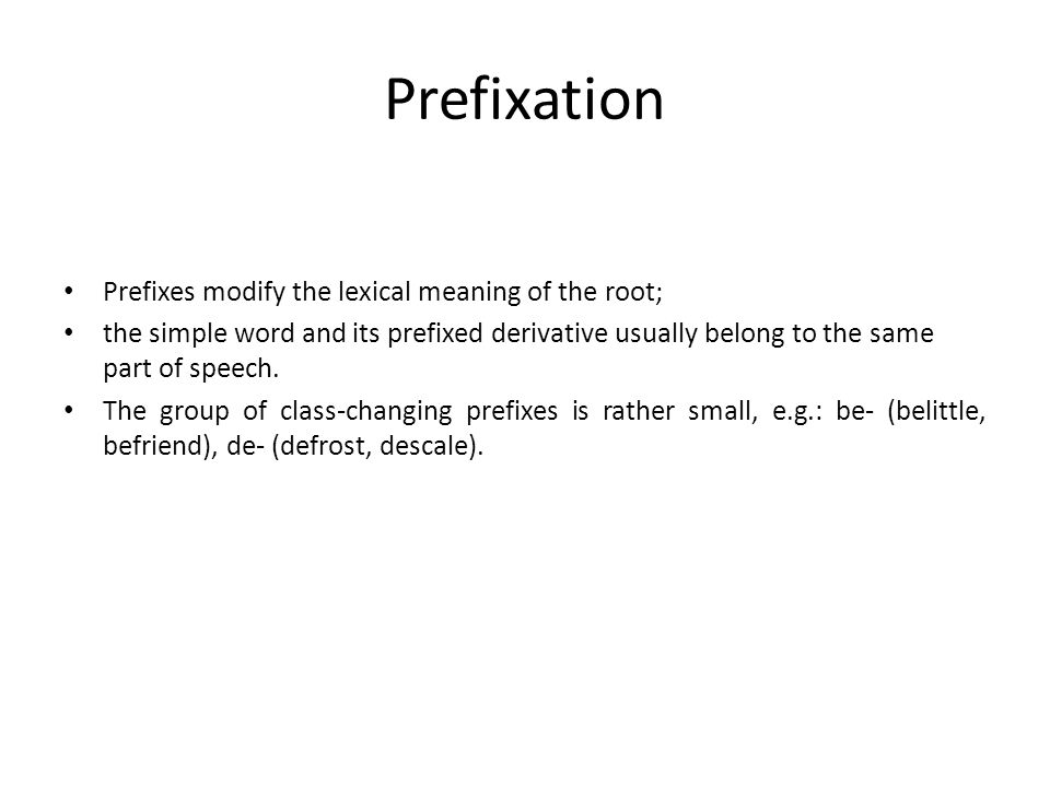 Prefixation Prefixes modify the lexical meaning of the root; the simple word and its prefixed derivative usually belong to the same part of speech.