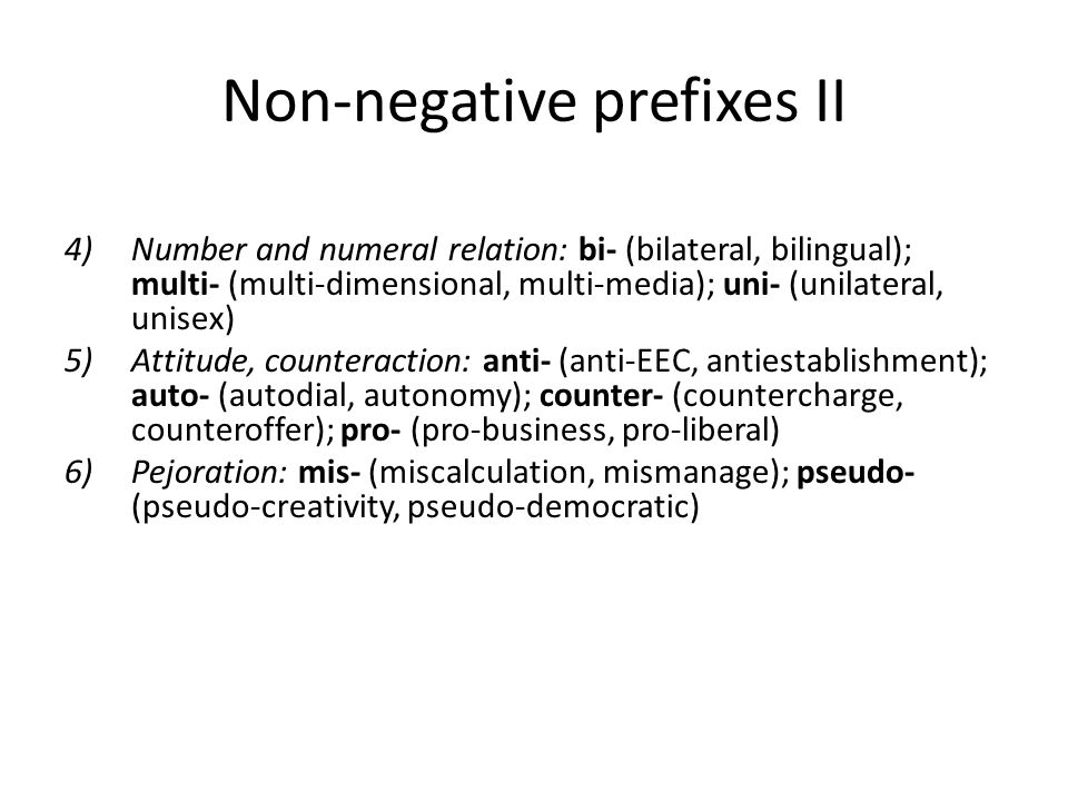 Non-negative prefixes II 4)Number and numeral relation: bi- (bilateral, bilingual); multi- (multi-dimensional, multi-media); uni- (unilateral, unisex) 5)Attitude, counteraction: anti- (anti-EEC, antiestablishment); auto- (autodial, autonomy); counter- (countercharge, counteroffer); pro- (pro-business, pro-liberal) 6)Pejoration: mis- (miscalculation, mismanage); pseudo- (pseudo-creativity, pseudo-democratic)