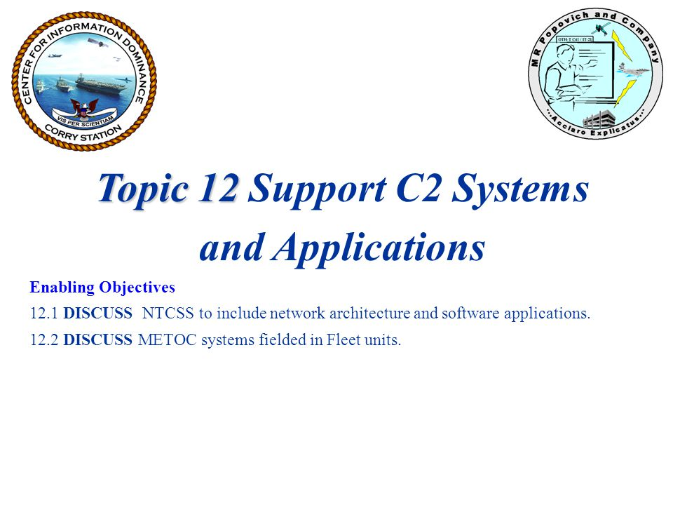 Topic 12 Topic 12 Support C2 Systems and Applications Enabling Objectives 12.1 DISCUSS NTCSS to include network architecture and software applications.