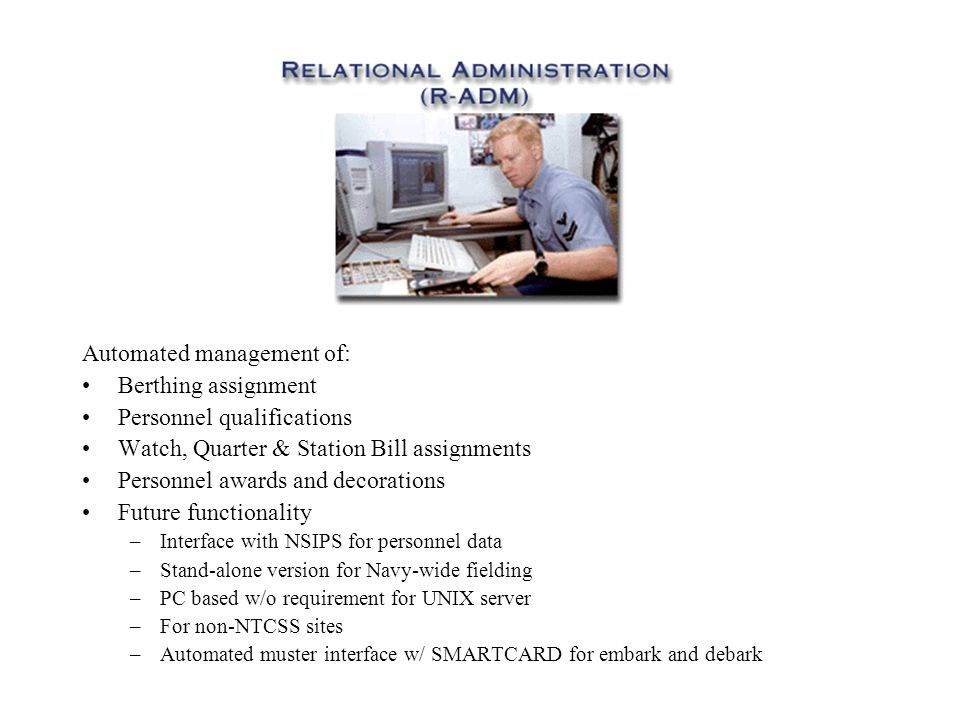 Automated management of: Berthing assignment Personnel qualifications Watch, Quarter & Station Bill assignments Personnel awards and decorations Future functionality –Interface with NSIPS for personnel data –Stand-alone version for Navy-wide fielding –PC based w/o requirement for UNIX server –For non-NTCSS sites –Automated muster interface w/ SMARTCARD for embark and debark
