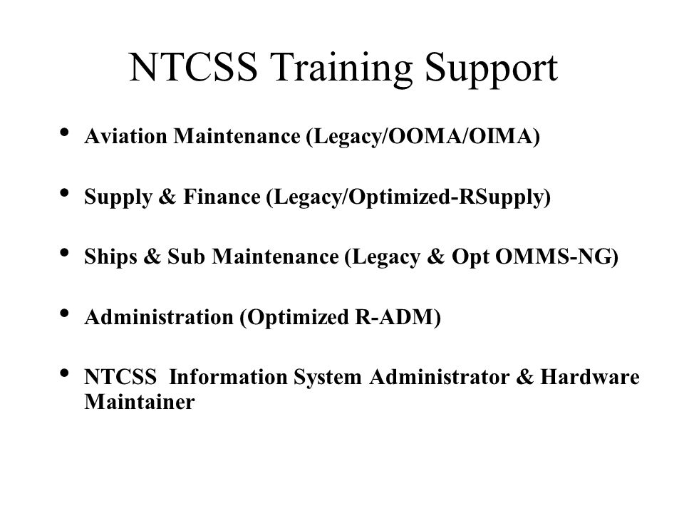 NTCSS Training Support Aviation Maintenance (Legacy/OOMA/OIMA) Supply & Finance (Legacy/Optimized-RSupply) Ships & Sub Maintenance (Legacy & Opt OMMS-NG) Administration (Optimized R-ADM) NTCSS Information System Administrator & Hardware Maintainer