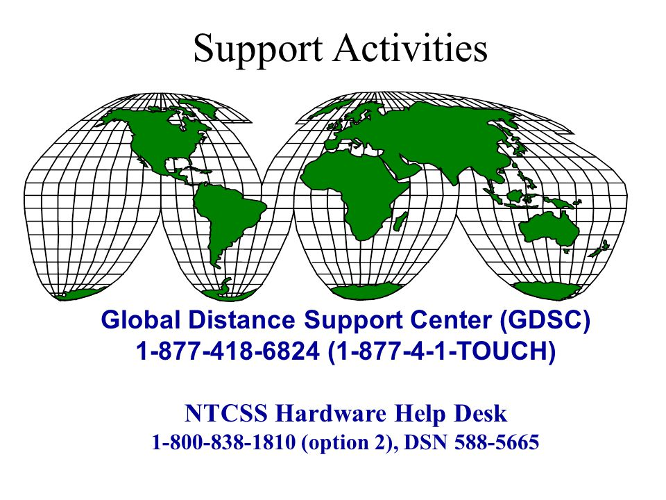 Support Activities Global Distance Support Center (GDSC) 1-877-418-6824 (1-877-4-1-TOUCH) NTCSS Hardware Help Desk 1-800-838-1810 (option 2), DSN 588-