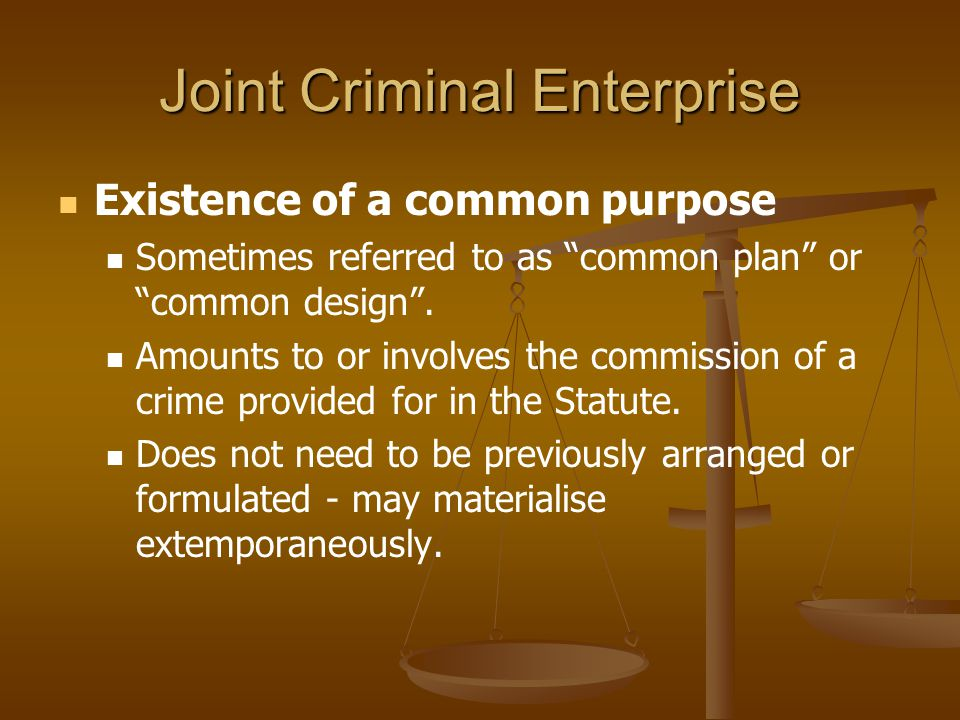 "Joint Criminal Enterprise Existence of a common purpose Sometimes referred to as ""common plan"" or ""common design"". Amounts to or involves the commissi"
