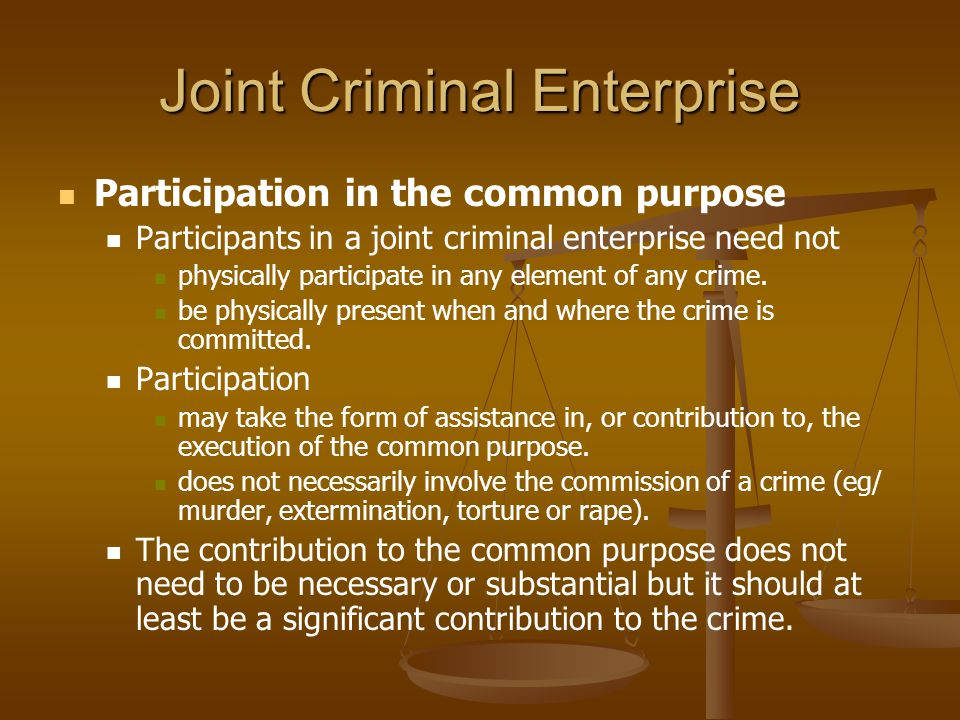 Joint Criminal Enterprise Participation in the common purpose Participants in a joint criminal enterprise need not physically participate in any eleme