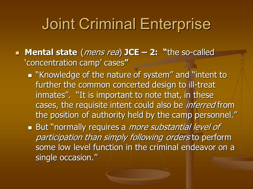 Joint Criminal Enterprise Mental state (mens rea) JCE – 2: the so-called 'concentration camp' cases Mental state (mens rea) JCE – 2: the so-called 'concentration camp' cases Knowledge of the nature of system and intent to further the common concerted design to ill-treat inmates .