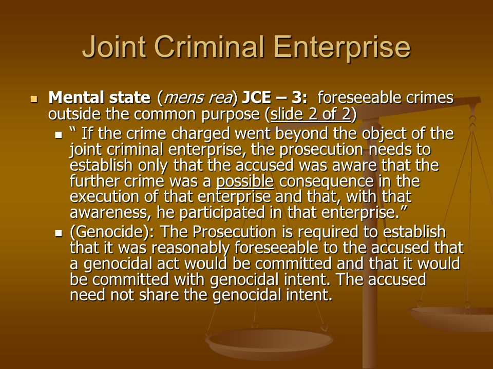 Joint Criminal Enterprise Mental state (mens rea) JCE – 3: foreseeable crimes outside the common purpose (slide 2 of 2) Mental state (mens rea) JCE –