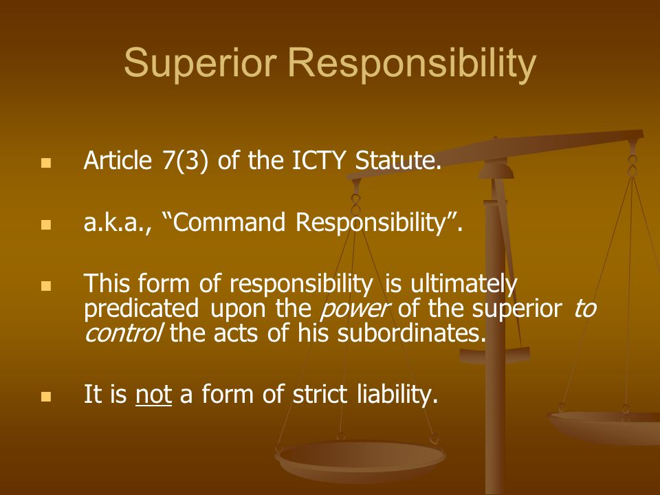 "Superior Responsibility Article 7(3) of the ICTY Statute. a.k.a., ""Command Responsibility"". This form of responsibility is ultimately predicated upon"